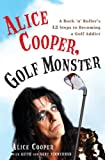 Alice Cooper, Golf Monster: A Rock \'n\' Roller\'s 12 Steps to Becoming a Golf Addict