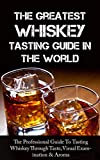 The Greatest Whiskey Tasting Guide In The World: The Professional Guide To Tasting Whiskey Through Taste, Visual Examination & Aroma