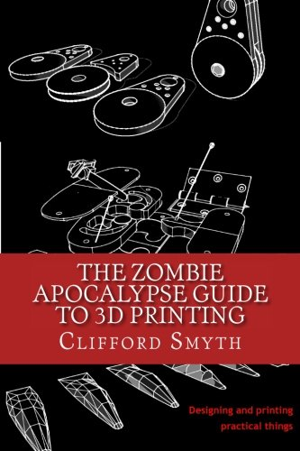 Download The Zombie Apocalypse Guide to 3D printing: Designing and printing practical objects