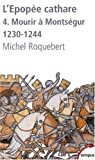 L'�pop�e cathare : Tome 4, Mourir � Monts�gur 1230-1244 par Roquebert