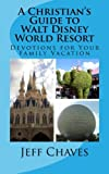 A Christian's Guide to Walt Disney World Resort: Devotions for Your Family Vacation