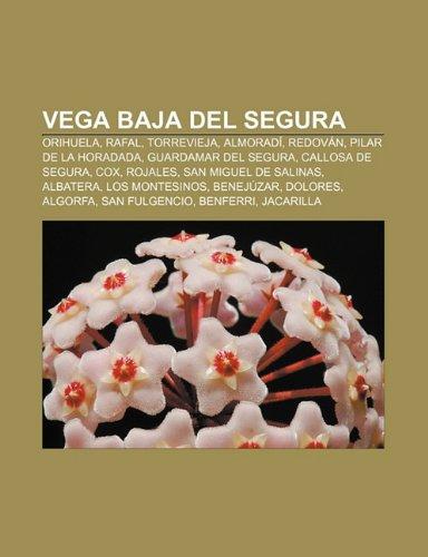 Vega Baja del Segura: Orihuela, Rafal, Torrevieja, Almoradí, Redován, Pilar de la Horadada, Guardamar del Segura, Callosa de Segura, Cox (Spanish Edition)