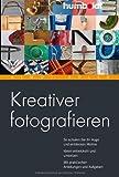 Kreativer fotografieren: So schulen Sie Ihr Auge und entdecken Motive. Ideen entwickeln und umsetzen. Mit praktischen Anleitungen und Aufgaben