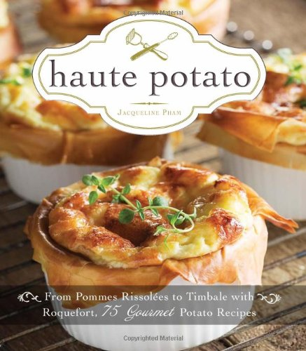 Haute Potato: From Pommes Rissolees to Timbale with Roquefort, 75 Gourmet Potato Recipes by Jacqueline Pham