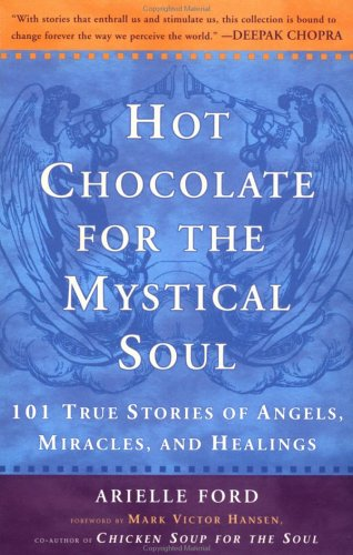 Hot Chocolate for the Mystical Soul : 101 True Stories of Angels, Miracles, and Healings, ARIELLE FORD