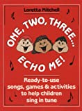 One, Two, Three, Echo Me!: Ready to Use Songs, Games, and Activities to Help Children Sing in Tune