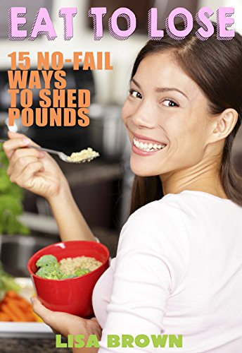 Eat To Lose: 15 No-Fail Ways To Shed Pounds by Lisa Brown