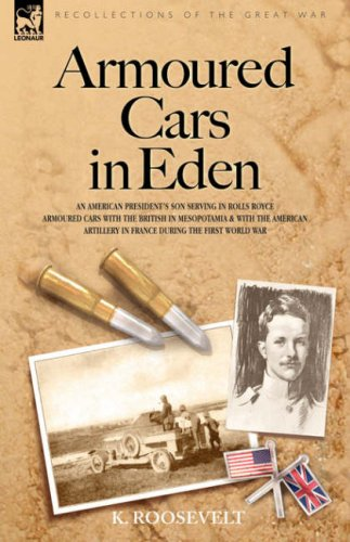 Armoured Cars in Eden - An American President's Son Serving in Rolls Royce Armoured Cars with the British in Mesopotamia and with the American Artillery in France During the First World War