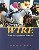 At the Wire: Horse Racings Greatest Moments