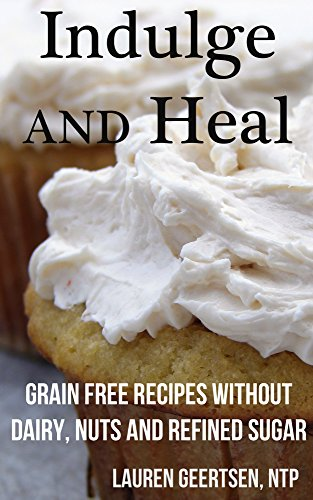 Indulge and Heal: Grain free recipes without dairy, nuts and refined sugar by Lauren Geertsen