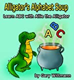 Alligator Alphabet Soup, Learn ABC with Allie the Alligator (Ages 3 thru 6)  Bonus Book