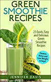 Green Smoothie Recipes: 23 Quick, Easy and Delicious Green Smoothie Recipe to Help you Cleanse, Detox and Lose Weight in Days! (green smoothie, green smoothie cleanse, green smoothie recipes)