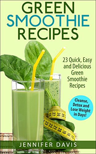 Green Smoothie Recipes: 23 Quick, Easy And Delicious Green Smoothie Recipe To Help You Cleanse, Detox And Lose Weight In Days! (Green Smoothie, Green Smoothie Cleanse, Green Smoothie Recipes) front-104887