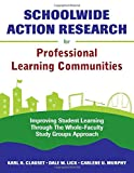 Schoolwide Action Research for Professional Learning Communities: Improving Student Learning Through The Whole-Faculty Study Groups Approach