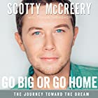 Go Big or Go Home: The Journey Toward the Dream Audiobook by Scotty McCreery, Travis Thrasher Narrated by Scotty McCreery