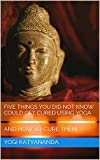 Five Things You Did Not Know Could Get Cured Using Yoga - Pure Yoga- Get rid of hiccups, stop allergy induced sneezing, etc.: And How To Cure Them (Spiritual Saga Book 2)