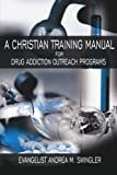 A CHRISTIAN TRAINING MANUAL FOR DRUG ADDICTION OUTREACH PROGRAMS (1425939627) by Andrea Swingler