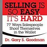 Selling Is So Easy, It's Hard: 77 Ways Salespeople Shoot Themselves in the Wallet | Gary S. Goodman