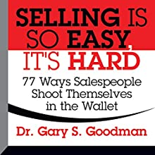 Selling Is So Easy, It's Hard: 77 Ways Salespeople Shoot Themselves in the Wallet (       UNABRIDGED) by Gary S. Goodman Narrated by Gary S. Goodman
