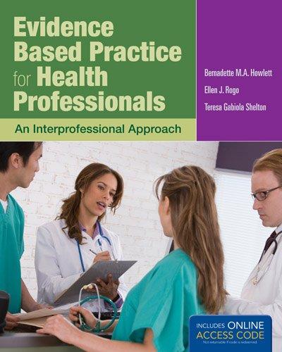 Evidence Based Practice For Health Professionals, by Bernadette Howlett, Ellen Rogo, Teresa Gabiola (Gabby) Shelton
