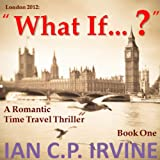 London 2012 : What If? (Book One) (A Romantic Time Travel Thriller)
