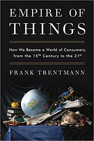 Empire of Things: How We Became a World of Consumers, from the Fifteenth Century to the Twenty-First