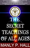 The Secret Teachings of All Ages (AN ENCYCLOPEDIC OUTLINE OF MASONIC, HERMETIC, QABBALISTIC AND ROSICRUCIAN SYMBOLICAL PHILOSOPHY) Annotated the Authors Biography
