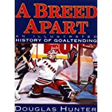 A Breed Apart: An Illustrated History in Goaltending ~ Douglas William Hunter