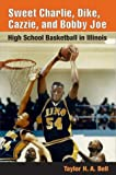 img - for Sweet Charlie, Dike, Cazzie, and Bobby Joe: HIGH SCHOOL BASKETBALL IN ILLINOIS book / textbook / text book