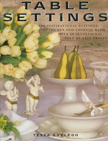 Table Settings: 100 Inspirational Stylings, Themes and Layouts with Over 60 Sensational Step-by-Step Projects, Evelegh, Tessa