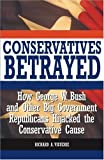 Conservatives Betrayed: How George W. Bush and Other Big Government Republicans Hijacked the Conservative Cause