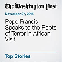 Pope Francis Speaks to the Roots of Terror in African Visit (       UNABRIDGED) by Kevin Sieff Narrated by Kristi Burns