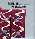 Wearing Propaganda: Textiles in Japan, Britain and the United States, 1931-1945 (Published in Association with the Bard Graduate Centre for Studies in the Decorative Arts, Design and Culture) Jacqueline M Atkins