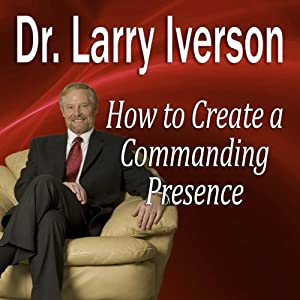 How to Create a Commanding Presence: Learn Strategies for Presenting Powerfully & Persuasively | [Larry Iverson]