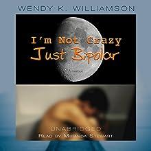 I'm Not Crazy Just Bipolar (       UNABRIDGED) by Wendy K. Williamson Narrated by Miranda Stewart