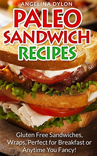 Paleo Sandwich Recipes: Gluten-Free Sandwiches, Wraps, Perfect for Breakfast or Anytime You Fancy! by Angelina Dylon