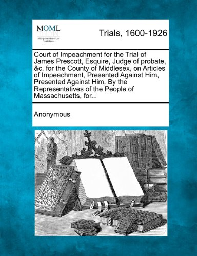 Court of Impeachment for the Trial of James Prescott, Esquire, Judge of probate, &c. for the County of Middlesex, on Articles of Impeachment, ... of the People of Massachusetts, for...