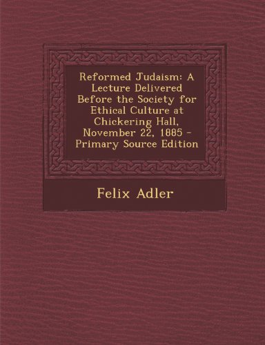 Reformed Judaism: A Lecture Delivered Before the Society for Ethical Culture at Chickering Hall, November 22, 1885