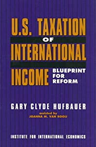U.S. Taxation of International Income: Blueprint for Reform Gary Clyde Hufbauer and Joanna M. Van Rooij