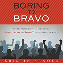 Boring to Bravo: Proven Presentation Techniques to Engage, Involve, and Inspire Your Audience to Action Audiobook by Kristin Arnold Narrated by Kristin Arnold
