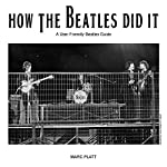 How the Beatles Did It: A Friendly Beatles User Guide | Marc Platt