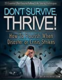 Dont Survive, Thrive! How To Flourish When Disaster or Crisis Strikes.