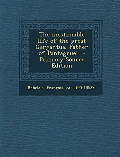 The Inestimable Life of the Great Gargantua, Father of Pantagruel - Primary Source Edition