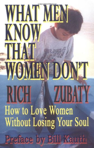 What Men Know That Women Don't: How to Love Women Without Losing Your Soul: Rich Zubaty, Bill Kauth: 9781589390393: Amazon.com: Books