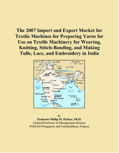The 2007 Import and Export Market for Textile Machines for Preparing Yarns for Use on Textile Machinery for Weaving, Knitting, Stitch-Bonding, and Making Tulle, Lace, and Embroidery in India