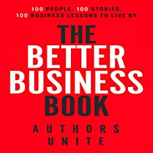 The Better Business Book: 100 People, 100 Stories, 100 Business Lessons to Live By Audiobook by  Authors Unite, Tyler Wagner, Calvin Witcher, Tamir Huberman, Rachel Smets, Stas Verberkt, Kenneth T Davis Narrated by Leigh Ashman