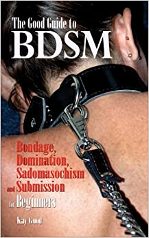 The Good Guide to BDSM: Bondage, Domination, Submission and