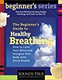 The Beginner's Guide to Healthy Breathing: How to Calm Your Mind and Energize Your Body with Every Breath (Beginner's Guide Series)