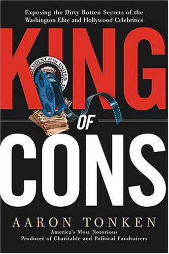 King of Cons: Exposing the Dirty, Rotten Secrets of the Washington Elite and Hollywood Celebrities, AARON TONKEN