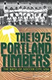 Michael Orr The 1975 Portland Timbers: The Birth of Soccer City, USA